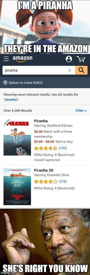 I'M A PIRANHA SHE'S RIGHT YOU KNOW THEY'RE IN THE AMAZON | image tagged in memes | made w/ Imgflip meme maker
