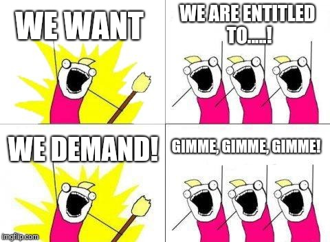 What Do We Want Meme | WE WANT WE ARE ENTITLED TO.....! WE DEMAND! GIMME, GIMME, GIMME! | image tagged in memes,what do we want | made w/ Imgflip meme maker