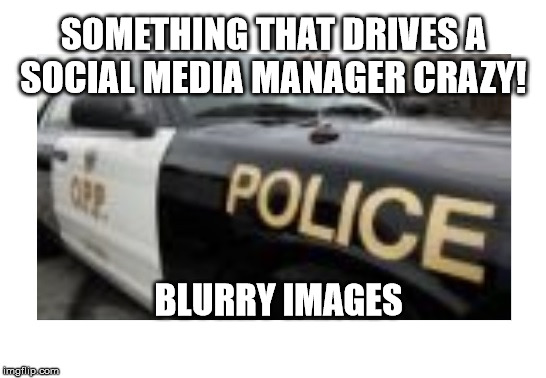 Things that drive Social Media Managers Crazy | BLURRY IMAGES SOMETHING THAT DRIVES A SOCIAL MEDIA MANAGER CRAZY! | image tagged in social media manager,blurry images,social media | made w/ Imgflip meme maker