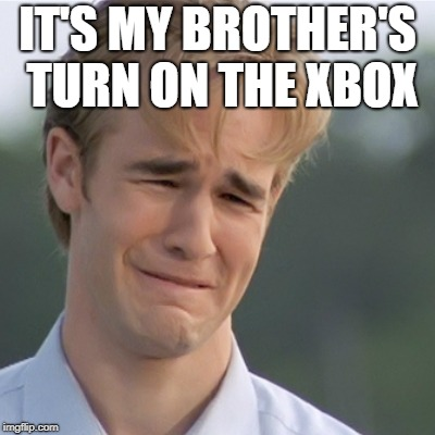 Dawson's Creek | IT'S MY BROTHER'S TURN ON THE XBOX | image tagged in dawson's creek | made w/ Imgflip meme maker