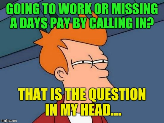 Futurama Fry Meme | GOING TO WORK OR MISSING A DAYS PAY BY CALLING IN? THAT IS THE QUESTION IN MY HEAD.... | image tagged in memes,futurama fry | made w/ Imgflip meme maker