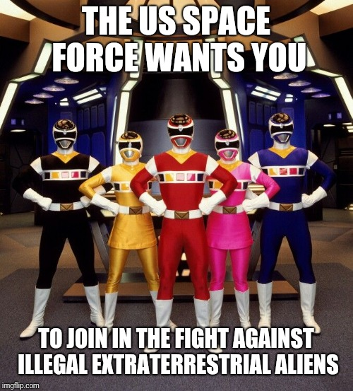 Us space force Illegals | THE US SPACE FORCE WANTS YOU TO JOIN IN THE FIGHT AGAINST ILLEGAL EXTRATERRESTRIAL ALIENS | image tagged in space force,power rangers,donald trump,space,illegal immigration,funny memes | made w/ Imgflip meme maker