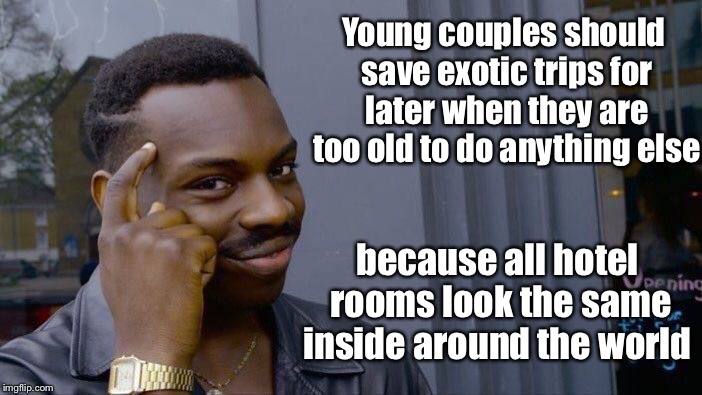 Roll Safe Think About It Meme | Young couples should save exotic trips for later when they are too old to do anything else because all hotel rooms look the same inside arou | image tagged in memes,roll safe think about it | made w/ Imgflip meme maker