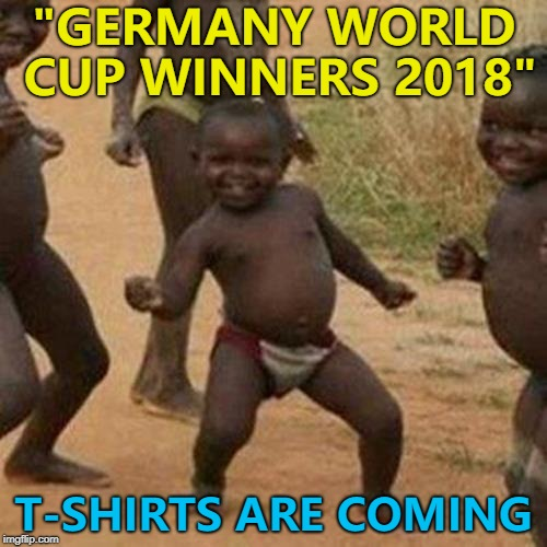 "Didn't see that one coming... | ""GERMANY WORLD CUP WINNERS 2018"" T-SHIRTS ARE COMING 