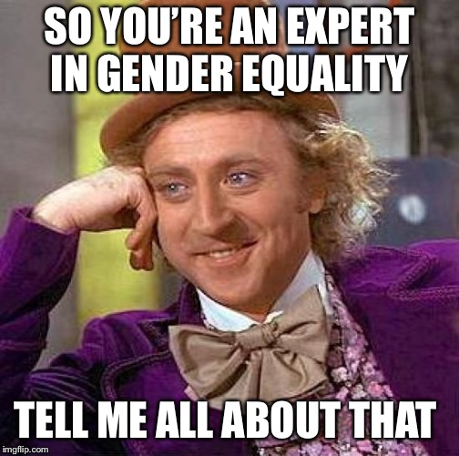 Creepy Condescending Wonka Meme | SO YOU'RE AN EXPERT IN GENDER EQUALITY TELL ME ALL ABOUT THAT | image tagged in memes,creepy condescending wonka | made w/ Imgflip meme maker
