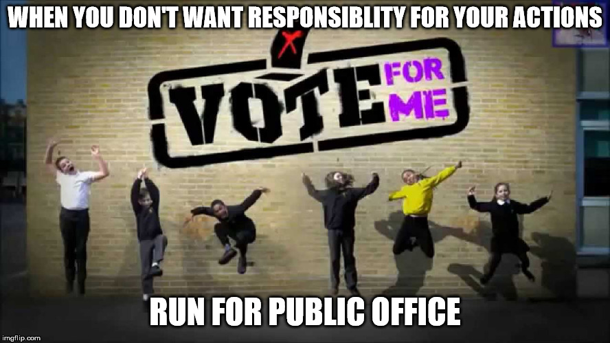 WHEN YOU DON'T WANT RESPONSIBLITY FOR YOUR ACTIONS RUN FOR PUBLIC OFFICE | made w/ Imgflip meme maker
