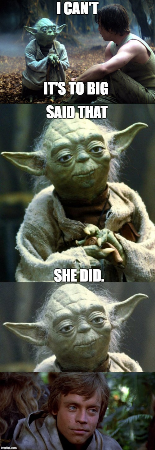 Oldie but goodie | I CAN'T IT'S TO BIG SAID THAT SHE DID. | image tagged in that's what she said,yoda wisdom,yoda smiling,luke smiling | made w/ Imgflip meme maker