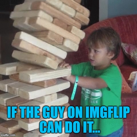 IF THE GUY ON IMGFLIP CAN DO IT... | made w/ Imgflip meme maker