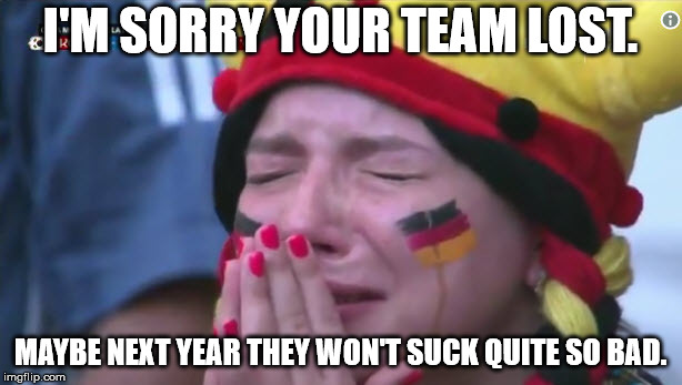 Welcome to the World Cup Germany, now go home! | I'M SORRY YOUR TEAM LOST. MAYBE NEXT YEAR THEY WON'T SUCK QUITE SO BAD. | image tagged in 2018 fifa world cup germany | made w/ Imgflip meme maker