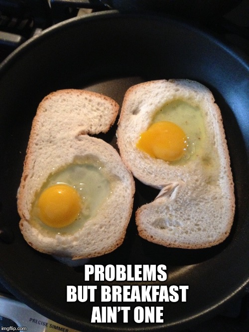 PROBLEMS BUT BREAKFAST AIN'T ONE | made w/ Imgflip meme maker