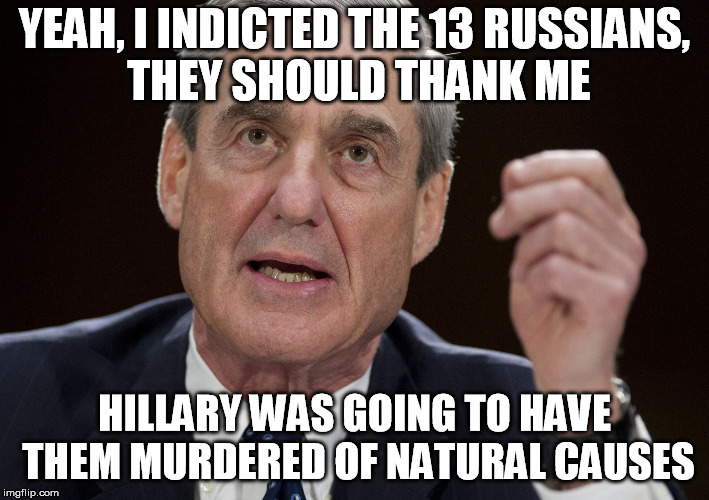 YEAH, I INDICTED THE 13 RUSSIANS, THEY SHOULD THANK ME HILLARY WAS GOING TO HAVE THEM MURDERED OF NATURAL CAUSES | image tagged in robert mueller,special investigator | made w/ Imgflip meme maker