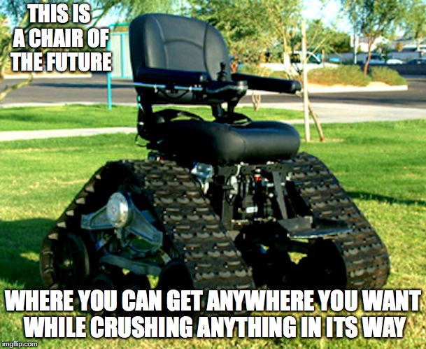 High-Tech Chair | THIS IS A CHAIR OF THE FUTURE WHERE YOU CAN GET ANYWHERE YOU WANT WHILE CRUSHING ANYTHING IN ITS WAY | image tagged in chair,memes | made w/ Imgflip meme maker