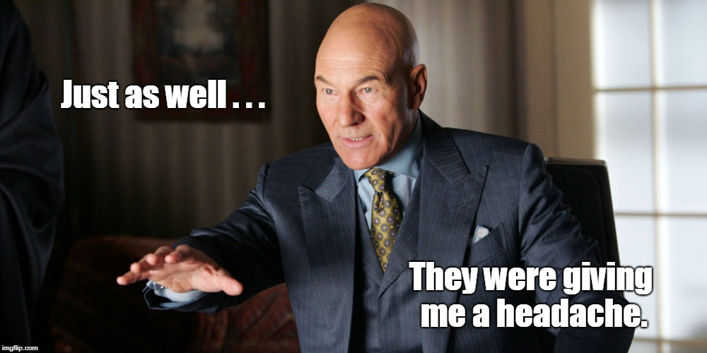 Professor Xavier | Just as well . . . They were giving me a headache. | image tagged in xmen,patrick stewart,marvel comics,funny | made w/ Imgflip meme maker