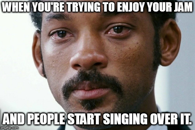WHEN YOU'RE TRYING TO ENJOY YOUR JAM AND PEOPLE START SINGING OVER IT. | image tagged in crying will smith | made w/ Imgflip meme maker