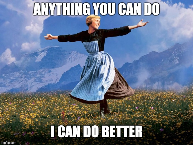 Maria Sound of Music | ANYTHING YOU CAN DO I CAN DO BETTER | image tagged in maria sound of music | made w/ Imgflip meme maker