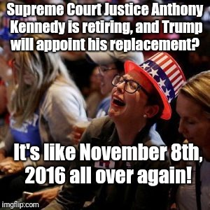 Anybody tired of winning yet?  Didn't think so.  | Supreme Court Justice Anthony Kennedy is retiring, and Trump will appoint his replacement? It's like November 8th, 2016 all over again! | image tagged in crying liberal,scotus | made w/ Imgflip meme maker