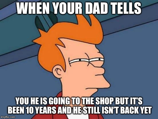Futurama Fry Meme | WHEN YOUR DAD TELLS YOU HE IS GOING TO THE SHOP BUT IT'S BEEN 10 YEARS AND HE STILL ISN'T BACK YET | image tagged in memes,futurama fry | made w/ Imgflip meme maker