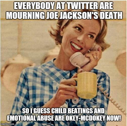 innocent mom | EVERYBODY AT TWITTER ARE MOURNING JOE JACKSON'S DEATH SO I GUESS CHILD BEATINGS AND EMOTIONAL ABUSE ARE OKEY-MCDOKEY NOW! | image tagged in innocent mom,joe jackson,the jackson 5 | made w/ Imgflip meme maker