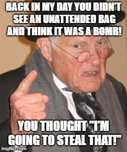 "Back In My Day Meme | BACK IN MY DAY YOU DIDN'T SEE AN UNATTENDED BAG AND THINK IT WAS A BOMB! YOU THOUGHT ""I'M GOING TO STEAL THAT!"" 