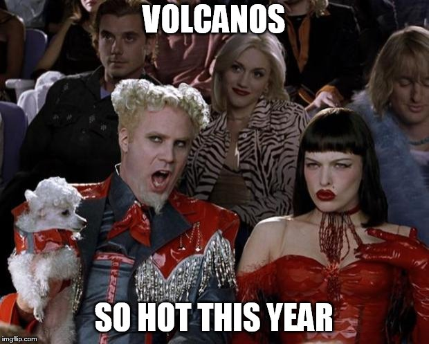 Mugatu So Hot Right Now Meme | VOLCANOS SO HOT THIS YEAR | image tagged in memes,mugatu so hot right now | made w/ Imgflip meme maker