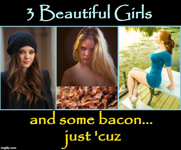 What Makes Life Worth Living | 3 Beautiful Girls and some bacon... just 'cuz | image tagged in vince vance,pretty girls,bacon memes,bacon,blond brunette redhead,i love bacon | made w/ Imgflip meme maker