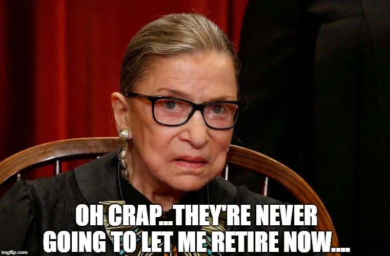 OH CRAP...THEY'RE NEVER GOING TO LET ME RETIRE NOW.... | image tagged in ginsburg | made w/ Imgflip meme maker