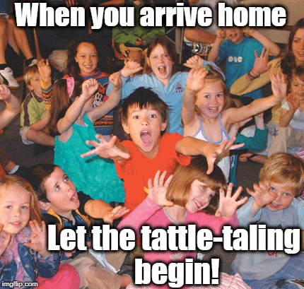 When you arrive home Let the tattle-taling begin! | made w/ Imgflip meme maker