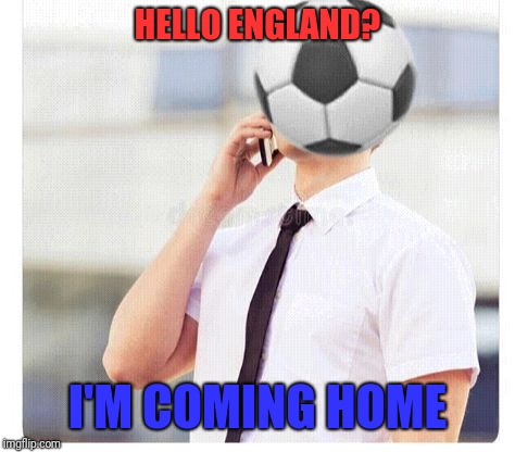 England fans be like... | HELLO ENGLAND? I'M COMING HOME | image tagged in world cup,football,england | made w/ Imgflip meme maker