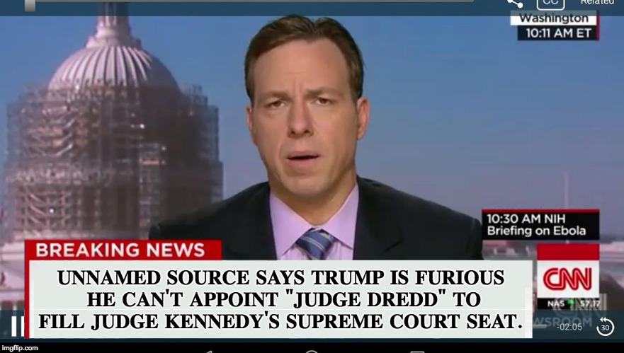 "CNN Reports Trump Wants to Appoint Judge Dredd to Supreme Court | UNNAMED SOURCE SAYS TRUMP IS FURIOUS HE CAN'T APPOINT ""JUDGE DREDD"" TO FILL JUDGE KENNEDY'S SUPREME COURT SEAT. 