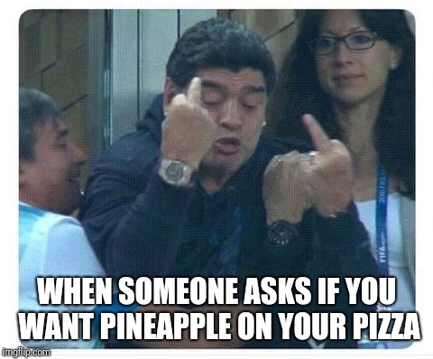 WHEN SOMEONE ASKS IF YOU WANT PINEAPPLE ON YOUR PIZZA | image tagged in pizza,maradona rejects,wrong | made w/ Imgflip meme maker