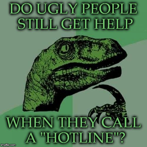 "Philosoraptor Meme | DO UGLY PEOPLE STILL GET HELP WHEN THEY CALL A ""HOTLINE""? 