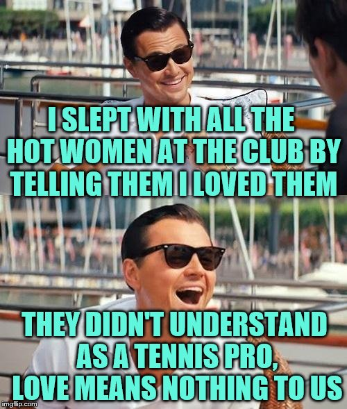 40 - love | I SLEPT WITH ALL THE HOT WOMEN AT THE CLUB BY TELLING THEM I LOVED THEM THEY DIDN'T UNDERSTAND AS A TENNIS PRO, LOVE MEANS NOTHING TO US | image tagged in memes,leonardo dicaprio wolf of wall street,tennis,love,funny | made w/ Imgflip meme maker