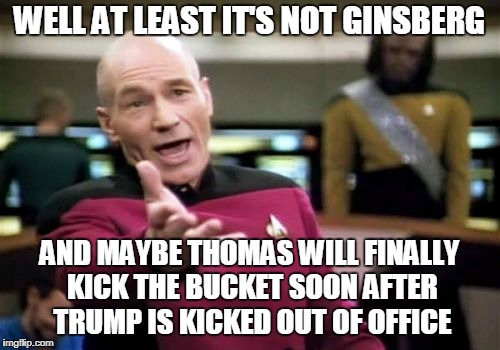 Picard Wtf Meme | WELL AT LEAST IT'S NOT GINSBERG AND MAYBE THOMAS WILL FINALLY KICK THE BUCKET SOON AFTER TRUMP IS KICKED OUT OF OFFICE | image tagged in memes,picard wtf | made w/ Imgflip meme maker