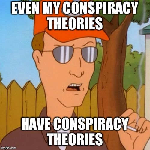 Paranoid Dale | EVEN MY CONSPIRACY THEORIES HAVE CONSPIRACY THEORIES | image tagged in paranoid dale | made w/ Imgflip meme maker