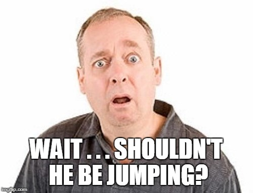 WAIT . . . SHOULDN'T HE BE JUMPING? | made w/ Imgflip meme maker