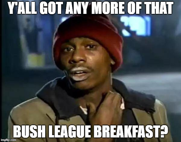 Y'all Got Any More Of That Meme | Y'ALL GOT ANY MORE OF THAT BUSH LEAGUE BREAKFAST? | image tagged in memes,y'all got any more of that | made w/ Imgflip meme maker