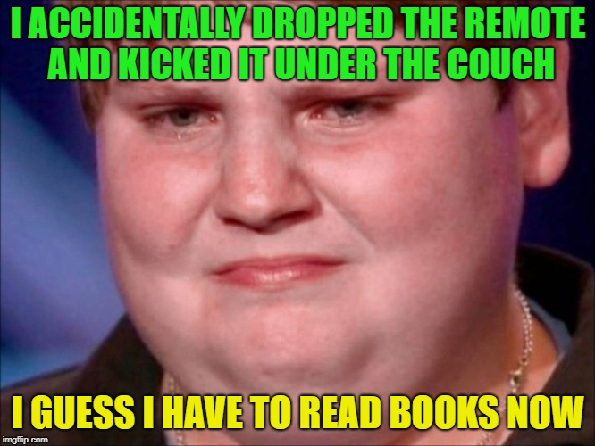 Too Lazy to fix my situation | I ACCIDENTALLY DROPPED THE REMOTE AND KICKED IT UNDER THE COUCH I GUESS I HAVE TO READ BOOKS NOW | image tagged in fat kid crying,memes,funy,fat,lazy,remote control | made w/ Imgflip meme maker