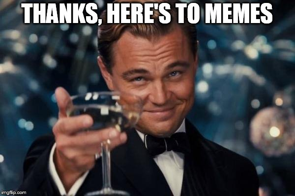 Leonardo Dicaprio Cheers Meme | THANKS, HERE'S TO MEMES | image tagged in memes,leonardo dicaprio cheers | made w/ Imgflip meme maker