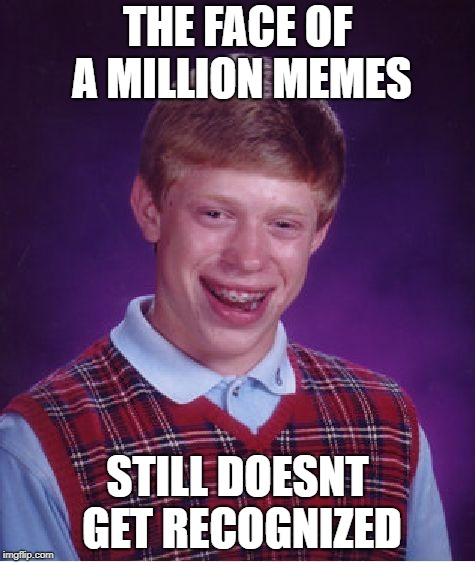 Bad Luck Brian Meme | THE FACE OF A MILLION MEMES STILL DOESNT GET RECOGNIZED | image tagged in memes,bad luck brian | made w/ Imgflip meme maker