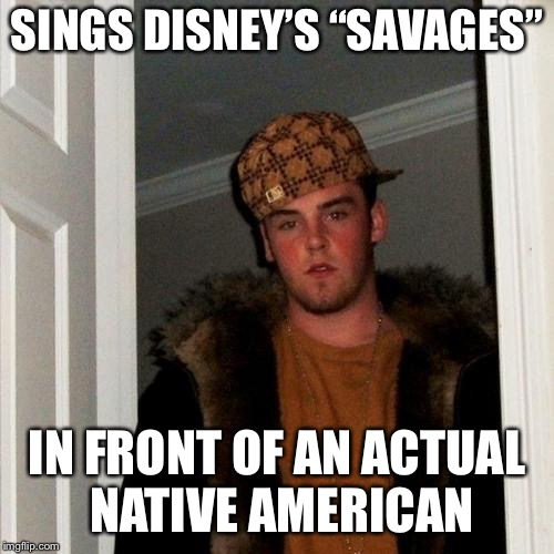 "Scumbag Steve Meme | SINGS DISNEY'S ""SAVAGES"" IN FRONT OF AN ACTUAL NATIVE AMERICAN 