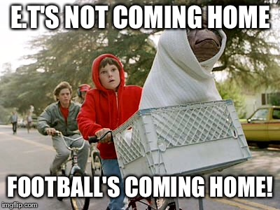 E.T'S NOT COMING HOME FOOTBALL'S COMING HOME! | image tagged in england | made w/ Imgflip meme maker