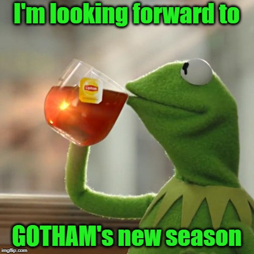 But Thats None Of My Business Meme | I'm looking forward to GOTHAM's new season | image tagged in memes,but thats none of my business,kermit the frog | made w/ Imgflip meme maker