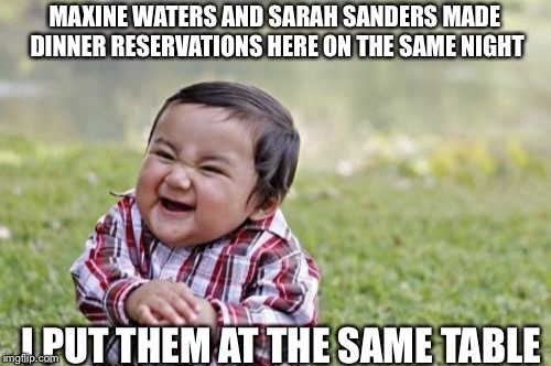 Maxine Waters and Sarah Sanders have to eat sometime | MAXINE WATERS AND SARAH SANDERS MADE DINNER RESERVATIONS HERE ON THE SAME NIGHT I PUT THEM AT THE SAME TABLE | image tagged in memes,evil toddler,maxine waters,sarah huckabee sanders,dinner reservations | made w/ Imgflip meme maker
