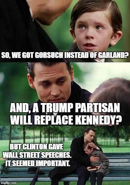 Finding Neverland Meme | SO, WE GOT GORSUCH INSTEAD OF GARLAND? AND, A TRUMP PARTISAN WILL REPLACE KENNEDY? BUT CLINTON GAVE WALL STREET SPEECHES.  IT SEEMED IMPORTA | image tagged in memes,finding neverland | made w/ Imgflip meme maker