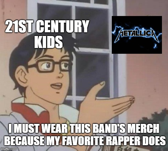 Is This A Pigeon? | 21ST CENTURY KIDS I MUST WEAR THIS BAND'S MERCH BECAUSE MY FAVORITE RAPPER DOES | image tagged in memes,is this a pigeon,doctordoomsday180,metallica,heavy metal,thrash metal | made w/ Imgflip meme maker