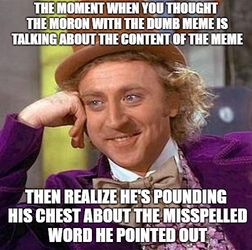 Creepy Condescending Wonka Meme | THE MOMENT WHEN YOU THOUGHT THE MORON WITH THE DUMB MEME IS TALKING ABOUT THE CONTENT OF THE MEME THEN REALIZE HE'S POUNDING HIS CHEST ABOUT | image tagged in memes,creepy condescending wonka | made w/ Imgflip meme maker