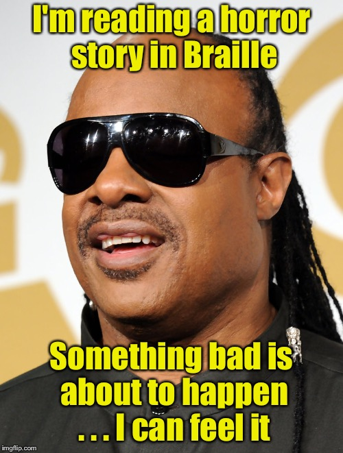 Bad blind pun | I'm reading a horror story in Braille Something bad is about to happen . . . I can feel it | image tagged in blind guy,memes,blind,bad pun | made w/ Imgflip meme maker