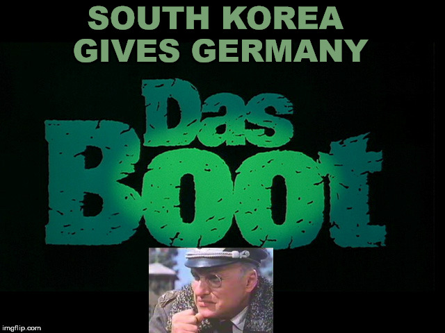 Das Boot | SOUTH KOREA GIVES GERMANY | image tagged in das boot | made w/ Imgflip meme maker