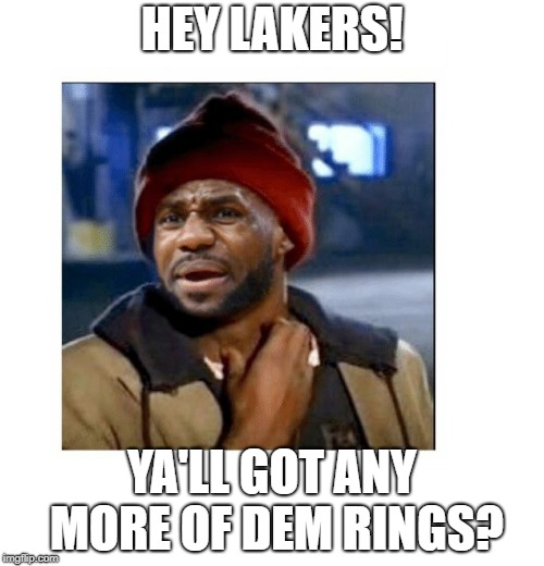 HEY LAKERS! YA'LL GOT ANY MORE OF DEM RINGS? | image tagged in lebron on crack | made w/ Imgflip meme maker