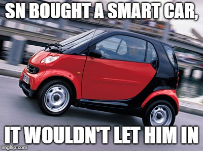 SN BOUGHT A SMART CAR, IT WOULDN'T LET HIM IN | image tagged in smart car | made w/ Imgflip meme maker